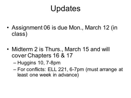 Updates Assignment 06 is due Mon., March 12 (in class) Midterm 2 is Thurs., March 15 and will cover Chapters 16 & 17 –Huggins 10, 7-8pm –For conflicts: