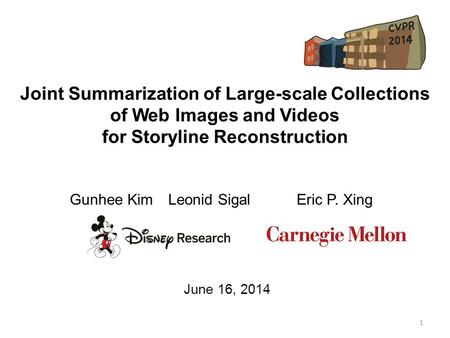 Joint Summarization of Large-scale Collections of Web Images and Videos for Storyline Reconstruction Gunhee Kim Leonid Sigal Eric P. Xing 1 June 16, 2014.