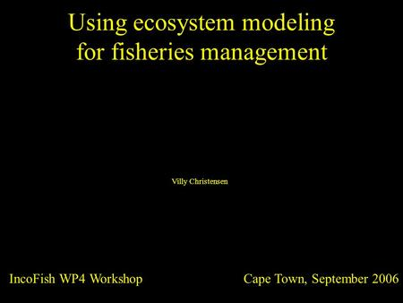 Using ecosystem modeling for fisheries management Cape Town, September 2006 IncoFish WP4 Workshop Villy Christensen.