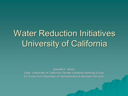 Water Reduction Initiatives University of California Wendell C. Brase Chair, University of California Climate Solutions Steering Group UC Irvine Vice Chancellor.