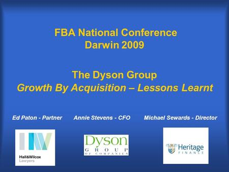 FBA National Conference Darwin 2009 The Dyson Group Growth By Acquisition – Lessons Learnt Annie Stevens - CFOEd Paton - PartnerMichael Sewards - Director.