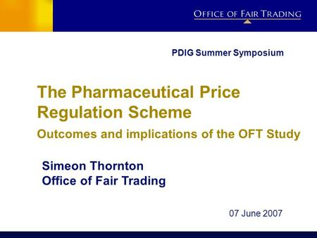 The Pharmaceutical Price Regulation Scheme Outcomes and implications of the OFT Study Simeon Thornton Office of Fair Trading 07 June 2007 PDIG Summer Symposium.