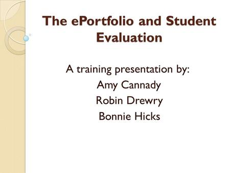 The ePortfolio and Student Evaluation A training presentation by: Amy Cannady Robin Drewry Bonnie Hicks.