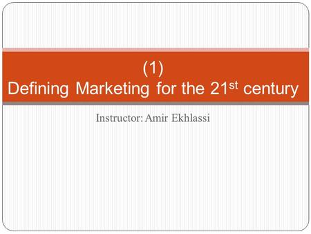 Instructor: Amir Ekhlassi (1) Defining Marketing for the 21 st century.