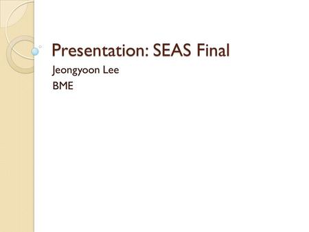 Presentation: SEAS Final Jeongyoon Lee BME. Webpage project HTML entrée with some CSS sauce No web editor used (only notepad) Very simple code ◦ (accordingly)