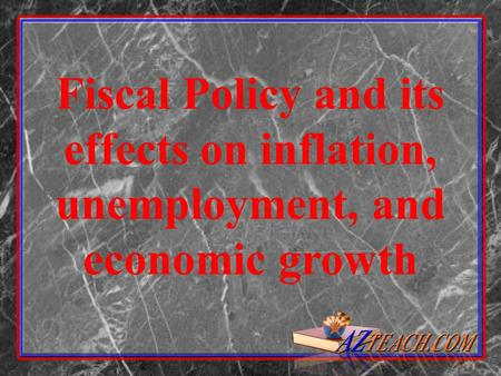 Fiscal Policy and its effects on inflation, unemployment, and economic growth.