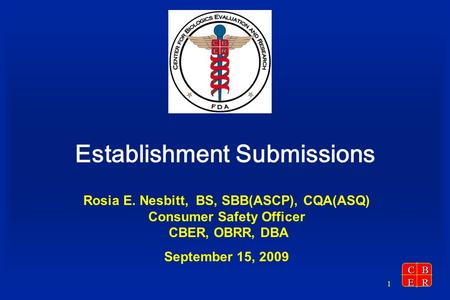 CBER 1 Establishment Submissions Rosia E. Nesbitt, BS, SBB(ASCP), CQA(ASQ) Consumer Safety Officer CBER, OBRR, DBA September 15, 2009.
