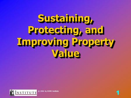 1 © 2006 by BOMI Institute Sustaining, Protecting, and Improving Property Value.