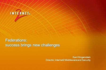 Federations: success brings new challenges Ken Klingenstein Director, Internet2 Middleware and Security.