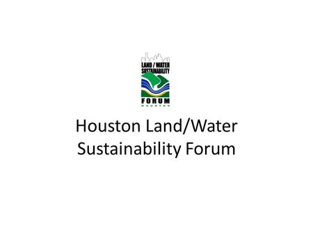 Houston Land/Water Sustainability Forum. 'Vested Interest' US Green Building Council (USGBC) – Houston Chapter International Erosion Control Association.