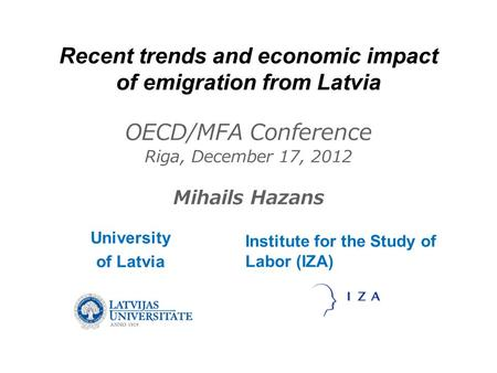 Recent trends and economic impact of emigration from Latvia OECD/MFA Conference Riga, December 17, 2012 Mihails Hazans University of Latvia Institute for.