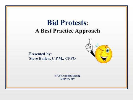 Bid Protests : A Best Practice Approach Presented by: Steve Ballew, C.P.M., CPPO NAEP Annual Meeting Denver 2010.