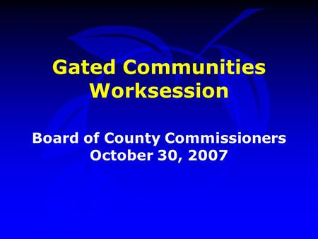 Gated Communities Worksession Board of County Commissioners October 30, 2007.