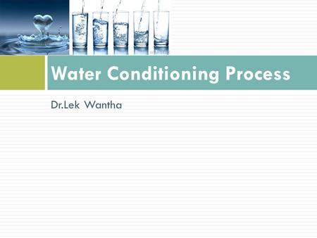 Dr.Lek Wantha Water Conditioning Process. Contents  Water usage in industries  Water sources  Water quality related to end-use  Water treatment for.