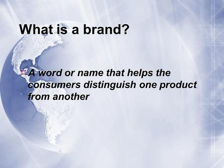 What is a brand?  A word or name that helps the consumers distinguish one product from another.