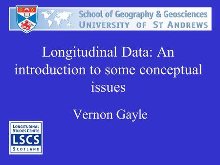 Longitudinal Data: An introduction to some conceptual issues Vernon Gayle.