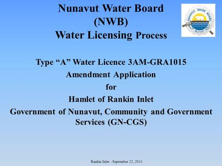 "Nunavut Water Board (NWB) Water Licensing Process Type ""A"" Water Licence 3AM-GRA1015 Amendment Application for Hamlet of Rankin Inlet Government of Nunavut,"