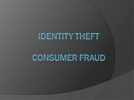 Objectives  Explore ways to prevent identity theft.  Determine the differences between identity theft and consumer fraud.  Examine how media and technological.