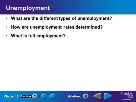Chapter 13SectionMain Menu Unemployment What are the different types of unemployment? How are unemployment rates determined? What is full employment?