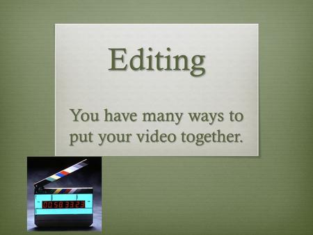 Editing You have many ways to put your video together.