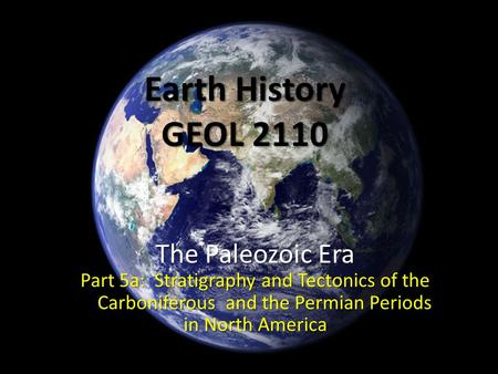 Earth History GEOL 2110 The Paleozoic Era Part 5a: Stratigraphy and Tectonics of the Carboniferous and the Permian Periods in North America.