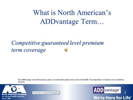 1 Click here to End Presentation What is North American's ADDvantage Term… Competitive guaranteed level premium term coverage The ADDvantage term life.