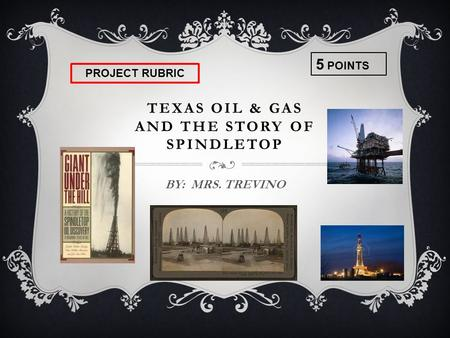 TEXAS OIL & GAS AND THE STORY OF SPINDLETOP BY: MRS. TREVINO 5 POINTS PROJECT RUBRIC.