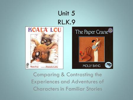 Unit 5 RL.K.9 Comparing & Contrasting the Experiences and Adventures of Characters in Familiar Stories.