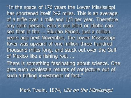 """In the space of 176 years the Lower Mississippi has shortened itself 242 miles. This is an average of a trifle over 1 mile and 1/3 per year. Therefore."