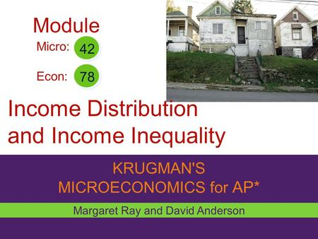 KRUGMAN'S MICROECONOMICS for AP* Income Distribution and Income Inequality Margaret Ray and David Anderson Micro: Econ: 42 78 Module.