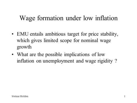 Steinar Holden1 Wage formation under low inflation EMU entails ambitious target for price stability, which gives limited scope for nominal wage growth.