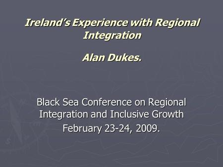 Ireland's Experience with Regional Integration Alan Dukes. Black Sea Conference on Regional Integration and Inclusive Growth February 23-24, 2009.