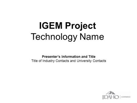 IGEM Project Technology Name Presenter's Information and Title Title of Industry Contacts and University Contacts.