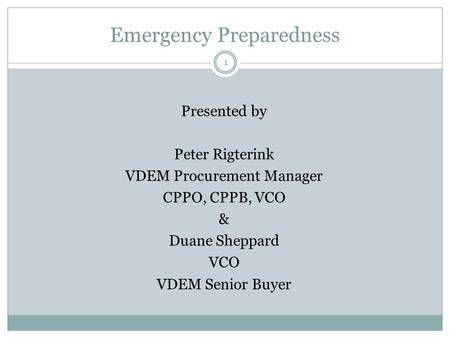 Emergency Preparedness 1 Presented by Peter Rigterink VDEM Procurement Manager CPPO, CPPB, VCO & Duane Sheppard VCO VDEM Senior Buyer.