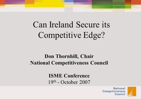 Can Ireland Secure its Competitive Edge? Don Thornhill, Chair National Competitiveness Council ISME Conference 19 th - October 2007.