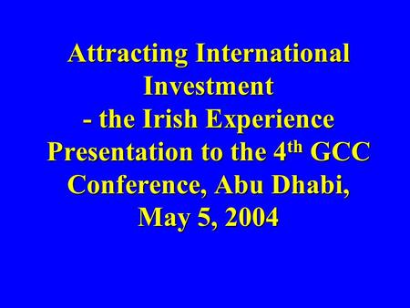 Attracting International Investment - the Irish Experience Presentation to the 4 th GCC Conference, Abu Dhabi, May 5, 2004 Attracting International Investment.