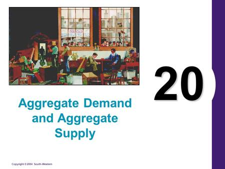 Copyright © 2004 South-Western 20 Aggregate Demand and Aggregate Supply.