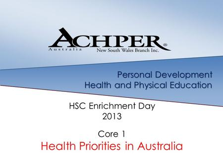 Personal Development Health and Physical Education HSC Enrichment Day 2013 Core 1 Health Priorities in Australia.