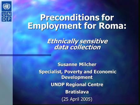 Preconditions for Employment for Roma: Ethnically sensitive data collection Susanne Milcher Specialist, Poverty and Economic Development Specialist, Poverty.