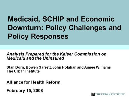 THE URBAN INSTITUTE Medicaid, SCHIP and Economic Downturn: Policy Challenges and Policy Responses Analysis Prepared for the Kaiser Commission on Medicaid.