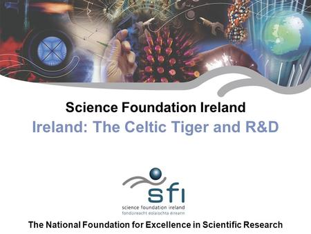 A new foundation for science Science Foundation Ireland Ireland: The Celtic Tiger and R&D The National Foundation for Excellence in Scientific Research.