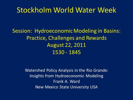 Stockholm World Water Week Session: Hydroeconomic Modeling in Basins: Practice, Challenges and Rewards August 22, 2011 1530 - 1845 Watershed Policy Analysis.