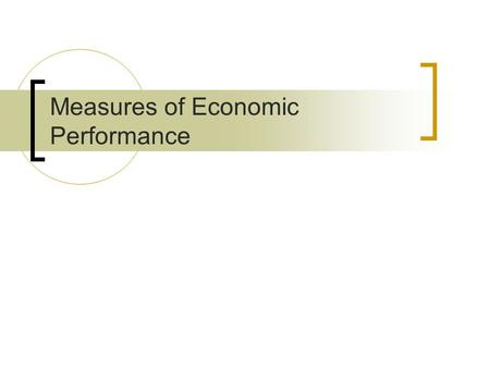 Measures of Economic Performance. Economic Measures:  Inflation  Unemployment  Growth (GDP)  Balance of Payments  Exchange Rate Non-Economic Measures: