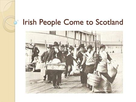 Irish People Come to Scotland. Aims Examine why so many Irish people came to Scotland Identify the parts of Scotland where most Irish people settled.