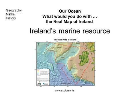Www.explorers.ie Our Ocean What would you do with … the Real Map of Ireland Ireland's marine resource Geography Maths History.