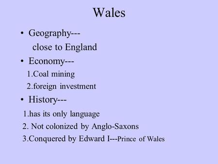 Wales Geography--- close to England Economy--- 1.Coal mining 2.foreign investment History--- 1.has its only language 2. Not colonized by Anglo-Saxons.
