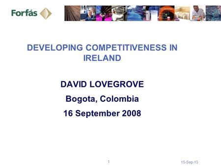 15-Sep-15 1 DEVELOPING COMPETITIVENESS IN IRELAND DAVID LOVEGROVE Bogota, Colombia 16 September 2008.