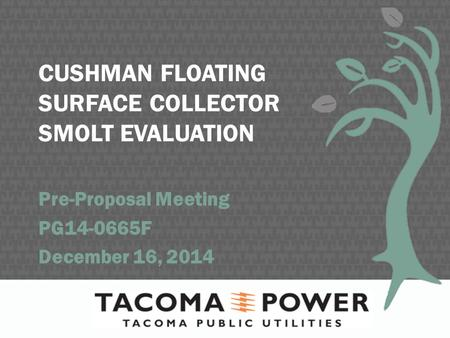 CUSHMAN FLOATING SURFACE COLLECTOR SMOLT EVALUATION Pre-Proposal Meeting PG14-0665F December 16, 2014.