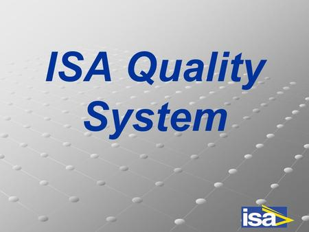 ISA Quality System. ISO9001-VISION2000 DNV (Det Norske Veritas) ISA Quality Manual Continuous improvement Manufacturing & control plans Procedures.