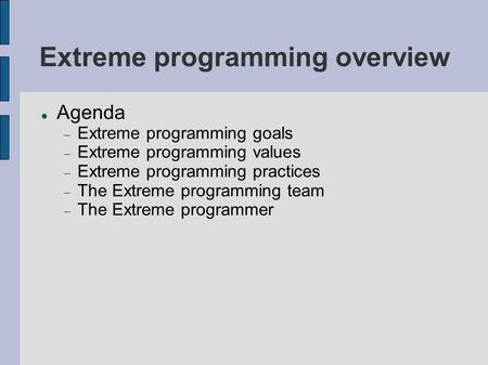 Extreme programming overview Agenda  Extreme programming goals  Extreme programming values  Extreme programming practices  The Extreme programming.